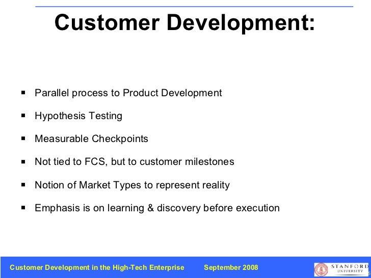 Customer Development:  Summary <ul><li>Parallel process to   Product Development </li></ul><ul><li>Hypothesis Testing </li...