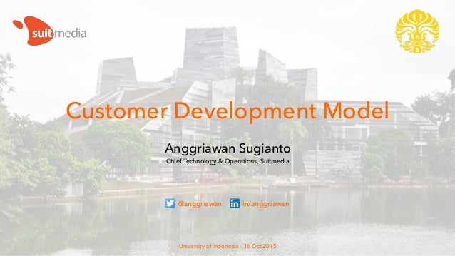 Customer Development Model Anggriawan Sugianto Chief Technology & Operations, Suitmedia University of Indonesia – 16 Oct 2...