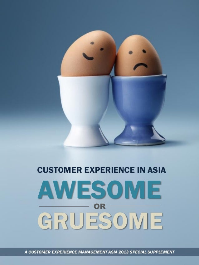 CUSTOMER EXPERIENCE IN ASIA  AWESOME OR  GRUESOME A CUSTOMER EXPERIENCE MANAGEMENT ASIA 2013 SPECIAL SUPPLEMENT