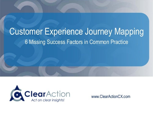 www.ClearActionCX.com Customer Experience Journey Mapping 6 Missing Success Factors in Common Practice