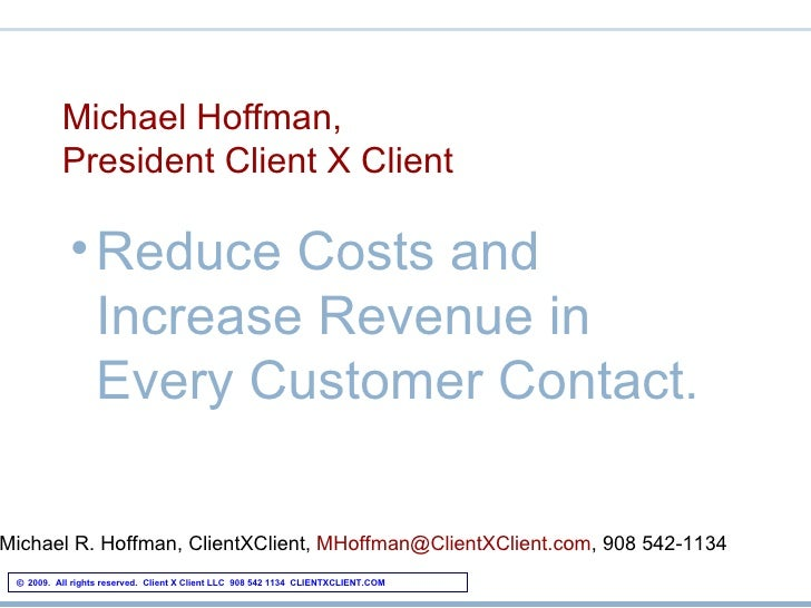 Michael Hoffman, President Client X Client <ul><li>Reduce Costs and Increase Revenue in Every Customer Contact. </li></ul>...