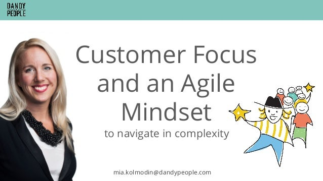 Customer Focus and an Agile Mindset mia.kolmodin@dandypeople.com to navigate in complexity