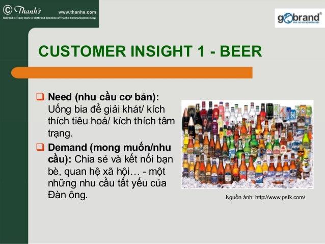 CUSTOMER INSIGHT 1 - BEER Need (nhu cầu cơ bản): Uống bia để giải khát/ kích thích tiêu hoá/ kích thích tâm trạng. Demand ...