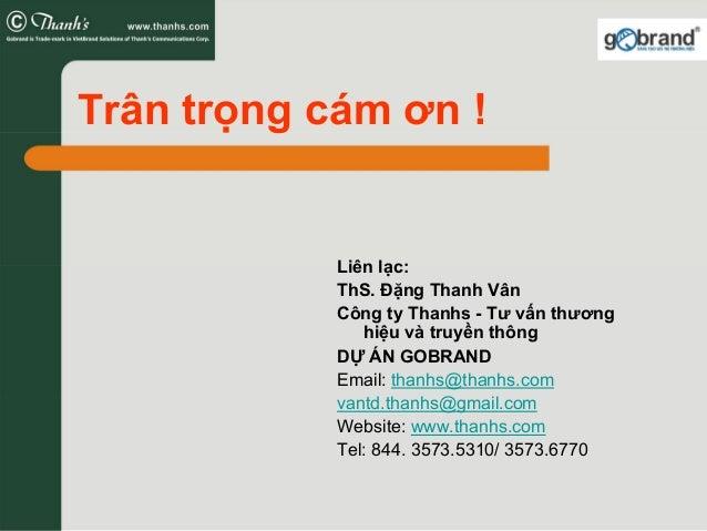 Trân trọng cám ơn ! Liên lạc: ThS. Đặng Thanh Vân Công ty Thanhs - Tư vấn thương hiệu và truyền thông DỰ ÁN GOBRAND Email:...