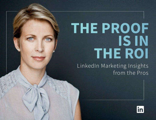 The Proof is in the ROI The Proof is in the ROI LinkedIn Marketing Insights from the Pros
