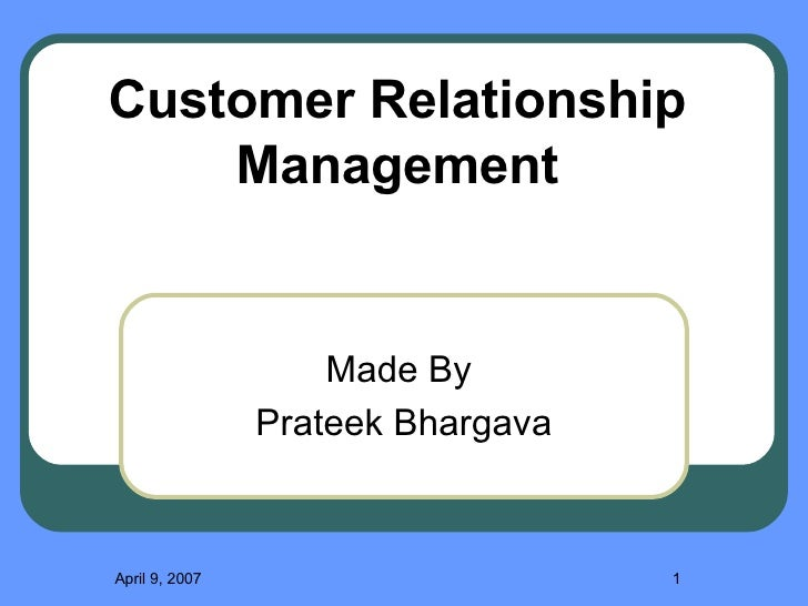 Made By  Prateek Bhargava May 26, 2009 Customer Relationship Management
