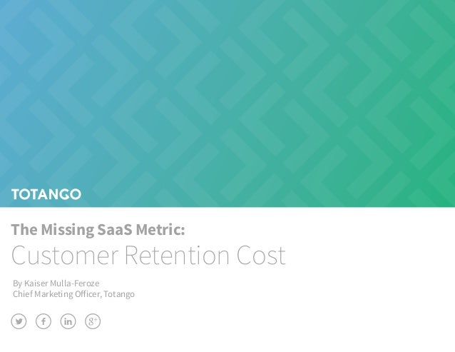 The Missing SaaS Metric: Customer Retention Cost By Kaiser Mulla-Feroze Chief Marketing Officer, Totango