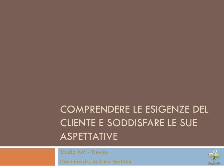 COMPRENDERE LE ESIGENZE DEL CLIENTE E SODDISFARE LE SUE ASPETTATIVE Studio AM - Treviso Docente: dr.ssa Alice Mattolin