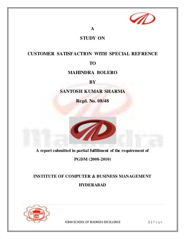 ICBM-SCHOOL OF BUSINESS EXCELLENCE 1   P a g e A STUDY ON CUSTOMER SATISFACTION WITH SPECIAL REFRENCE TO MAHINDRA BOLERO B...