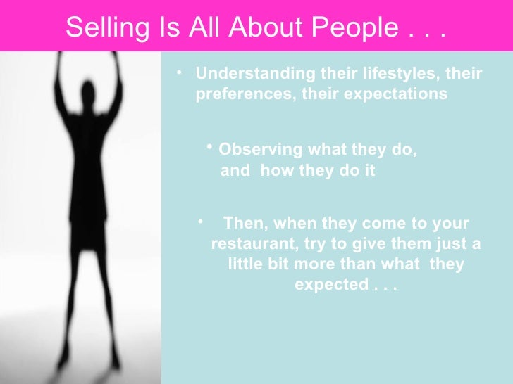 Selling Is All About People . . .   <ul><li>Understanding their lifestyles, their preferences, their expectations  </li></...