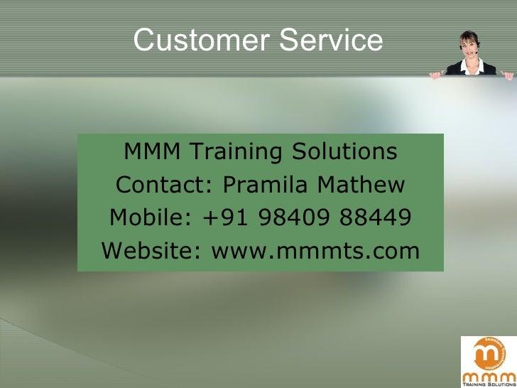 Customer Service <ul><li>MMM Training Solutions </li></ul><ul><li>Contact: Pramila Mathew </li></ul><ul><li>Mobile: +91 98...