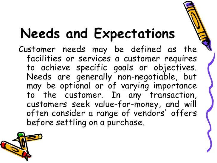 customer needs and expectations Every company must comply with what their customers want however,equally critical is maintaining a balance between customer expectations and business needs.
