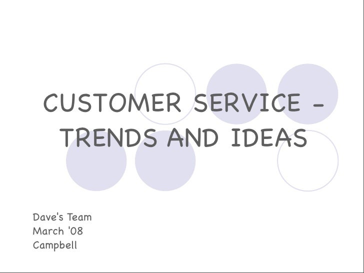 CUSTOMER SERVICE -   TRENDS AND IDEAS  Dave's Team March '08 Campbell