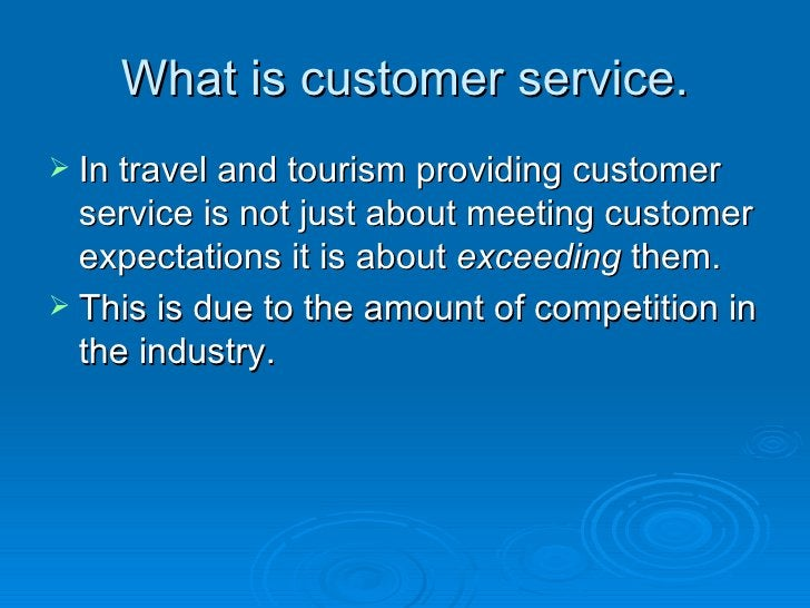 What is customer service. <ul><li>In travel and tourism providing customer service is not just about meeting customer expe...