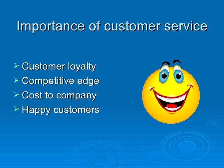 Importance of customer service <ul><li>Customer loyalty </li></ul><ul><li>Competitive edge </li></ul><ul><li>Cost to compa...