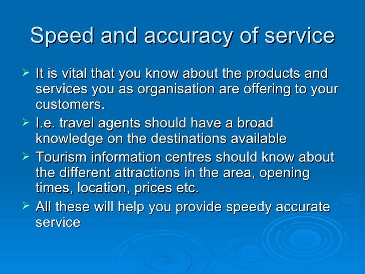Speed and accuracy of service <ul><li>It is vital that you know about the products and services you as organisation are of...