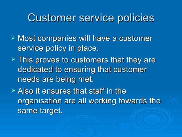 Customer service policies <ul><li>Most companies will have a customer service policy in place.  </li></ul><ul><li>This pro...