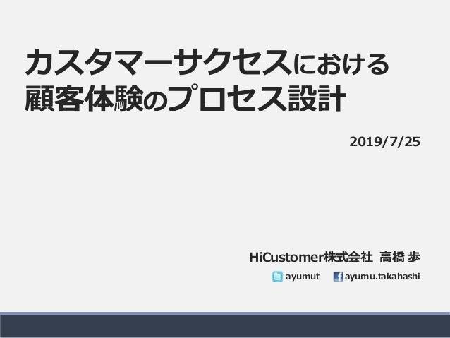 カスタマーサクセスにおける 顧客体験のプロセス設計 HiCustomer株式会社 高橋 歩 ayumut ayumu.takahashi 2019/7/25
