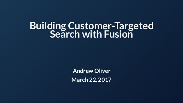 Building Customer-Targeted Search with Fusion Andrew Oliver March 22, 2017