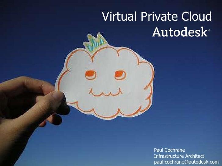 Virtual Private Cloud<br />Paul Cochrane<br />Infrastructure Architect<br />paul.cochrane@autodesk.com<br />