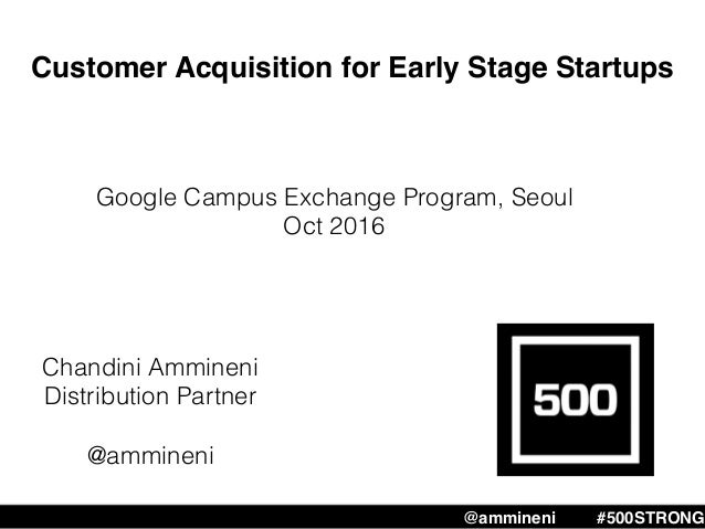 Customer Acquisition for Early Stage Startups Chandini Ammineni Distribution Partner @ammineni @ammineni #500STRONG Google...