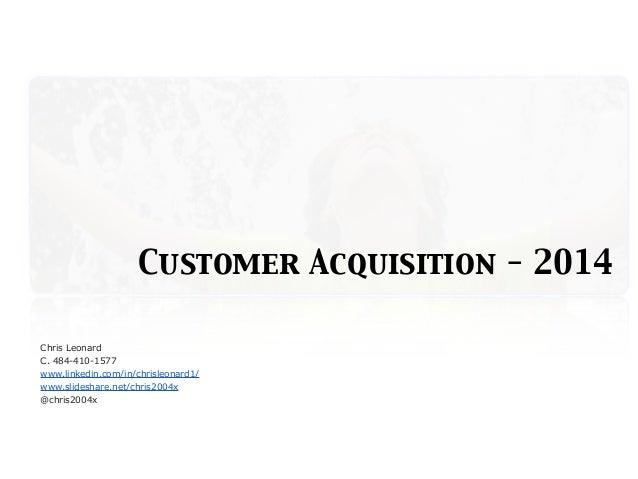Customer Acquisition - 2014 Chris Leonard C. 484-410-1577 www.linkedin.com/in/chrisleonard1/ www.slideshare.net/chris2004x...