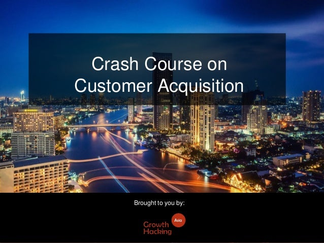 Crash Course on Customer Acquisition Brought to you by: