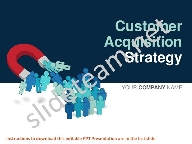 Customer Acquisition Strategy YOUR COMPANY NAME Instructions to download this editable PPT Presentation are in the last sl...