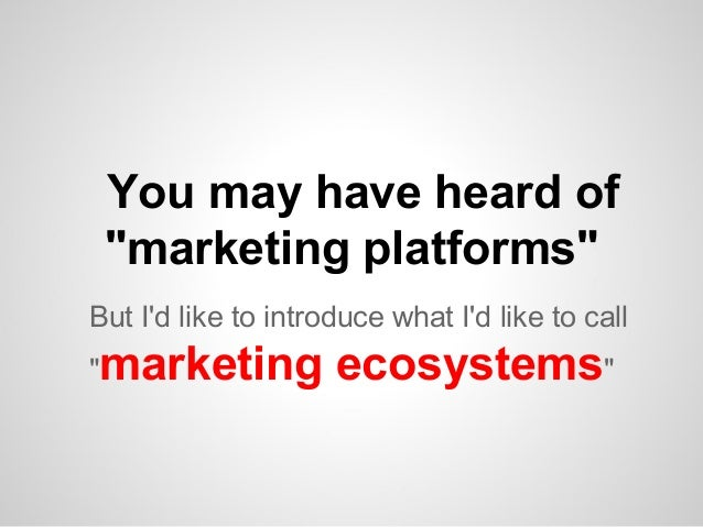 "You may have heard of ""marketing platforms"" But I'd like to introduce what I'd like to call ""  marketing ecosystems"""