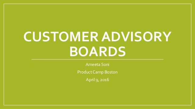 CUSTOMER ADVISORY BOARDS Ameeta Soni Product Camp Boston April 9, 2016