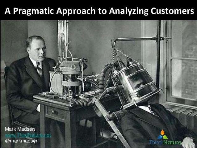 A Pragmatic Approach to Analyzing Customers Mark Madsen www.ThirdNature.net @markmadsen