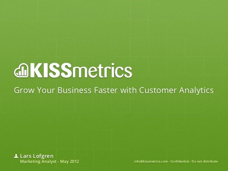 Grow Your Business Faster with Customer Analytics Lars Lofgren Marketing Analyst - May 2012   info@kissmetrics.com - Confi...