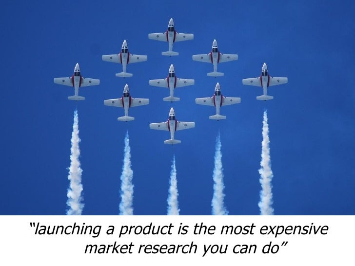"""""""launching a product is the most expensive        market research you can do"""""""