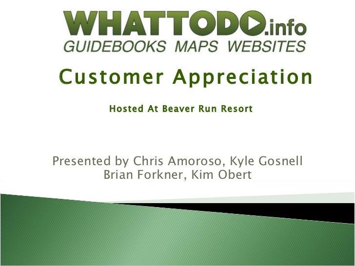Customer Appreciation         Hosted At Beaver Run ResortPresented by Chris Amoroso, Kyle Gosnell        Brian Forkner, Ki...