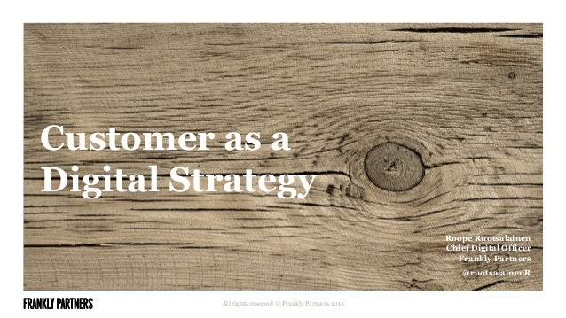 Customer as a Digital Strategy All rights reserved © Frankly Partners 2015 Roope Ruotsalainen Chief Digital Officer Frankl...