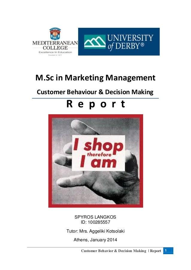 M.Sc in Marketing Management Customer Behaviour & Decision Making  R e p o r t  SPYROS LANGKOS ID: 100285557 Tutor: Mrs. A...