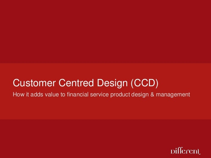 How it adds value to financial service product design & management<br />Customer Centred Design (CCD)<br />