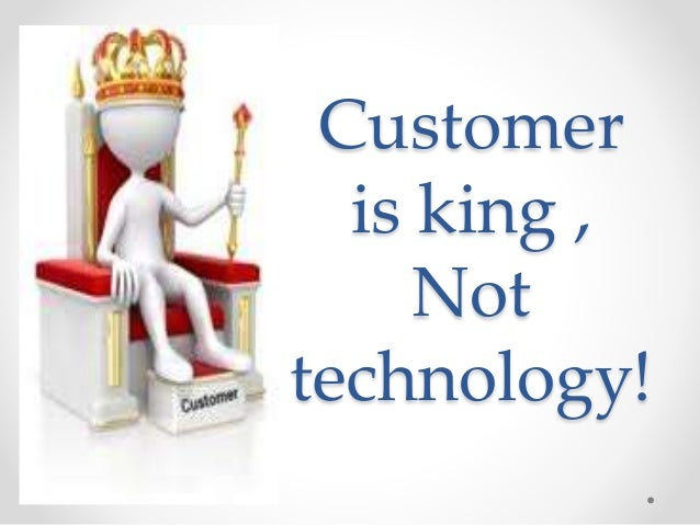Customer  is king ,  Not  technology!