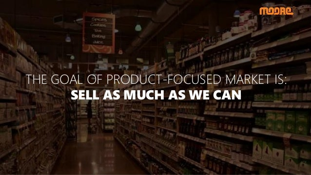 THE GOAL OF PRODUCT-FOCUSED MARKET IS: SELL AS MUCH AS WE CAN