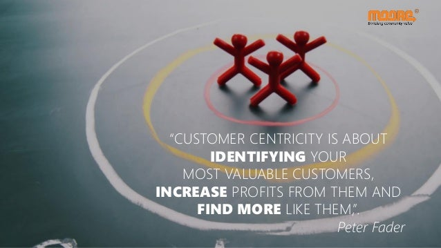 """""""CUSTOMER CENTRICITY IS ABOUT IDENTIFYING YOUR MOST VALUABLE CUSTOMERS, INCREASE PROFITS FROM THEM AND FIND MORE LIKE THEM..."""