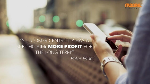 """""""CUSTOMER CENTRICITY HAS A SPECIFIC AIM: MORE PROFIT FOR THE LONG TERM"""" Peter Fader"""