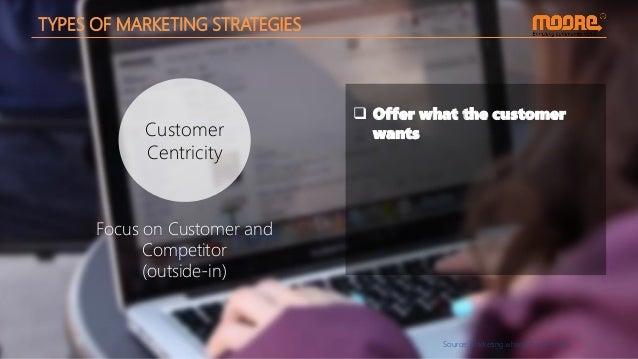 Source: marketing.wharton.upenn.edu Customer Centricity TYPES OF MARKETING STRATEGIES  Offer what the customer wants Focu...