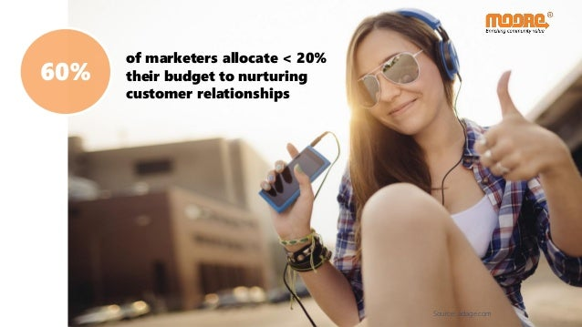 60% of marketers allocate < 20% their budget to nurturing customer relationships Source: adage.com