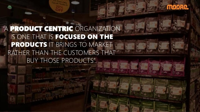 """""""A PRODUCT CENTRIC ORGANIZATION IS ONE THAT IS FOCUSED ON THE PRODUCTS IT BRINGS TO MARKET RATHER THAN THE CUSTOMERS THAT ..."""