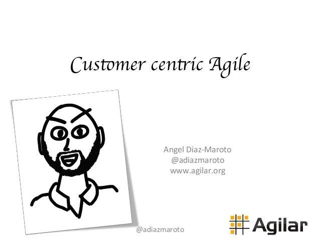 Customer centric Agile Angel  Diaz-‐Maroto   @adiazmaroto   www.agilar.org   @adiazmaroto