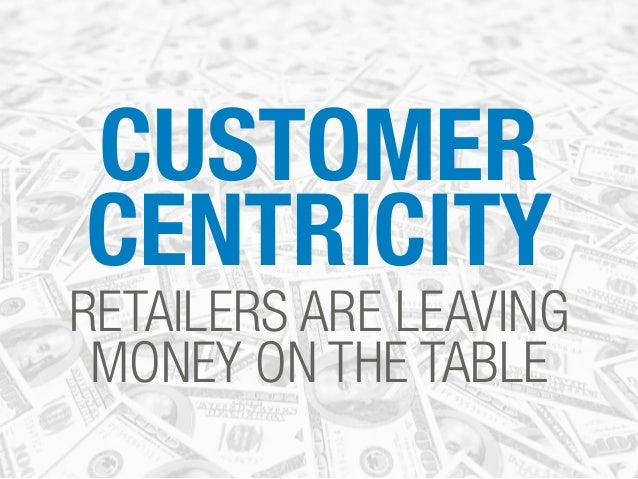 CUSTOMER CENTRICITY RETAILERS ARE LEAVING MONEY ON THE TABLE