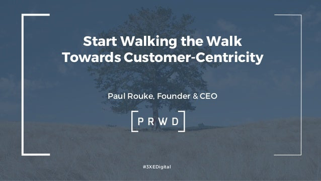 #3XEDigital Start Walking the Walk Towards Customer-Centricity Paul Rouke, Founder & CEO