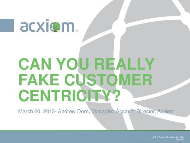 CAN YOU REALLYFAKE CUSTOMERCENTRICITY?March 20, 2013- Andrew Dorn, Managing Account Director, Acxiom                      ...