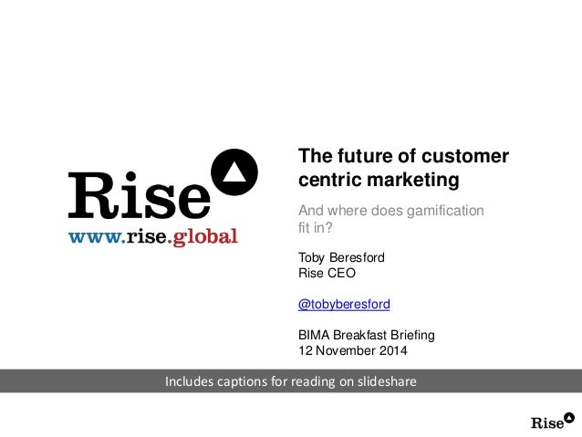 The future of customer  centric marketing  And where does gamification  fit in?  Toby Beresford  Rise CEO  @tobyberesford ...