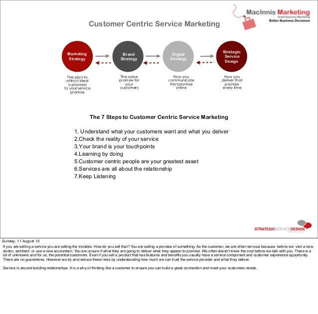The 7 Steps to Customer Centric Service Marketing 1. Understand what your customers want and what you deliver 2.Check the ...